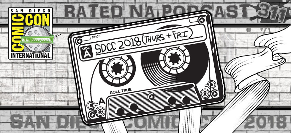 Rated NA 311: San Diego Comic-Con 2018 Live (Thurs And Fri)